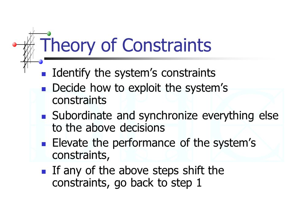Theory of Constraints Identify the system's constraints Decide how to exploit the system's constraints Subordinate and synchronize everything else to the above decisions Elevate the performance of the system's constraints, If any of the above steps shift the constraints, go back to step 1