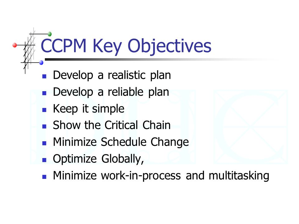 CCPM Key Objectives Develop a realistic plan Develop a reliable plan Keep it simple Show the Critical Chain Minimize Schedule Change Optimize Globally, Minimize work-in-process and multitasking