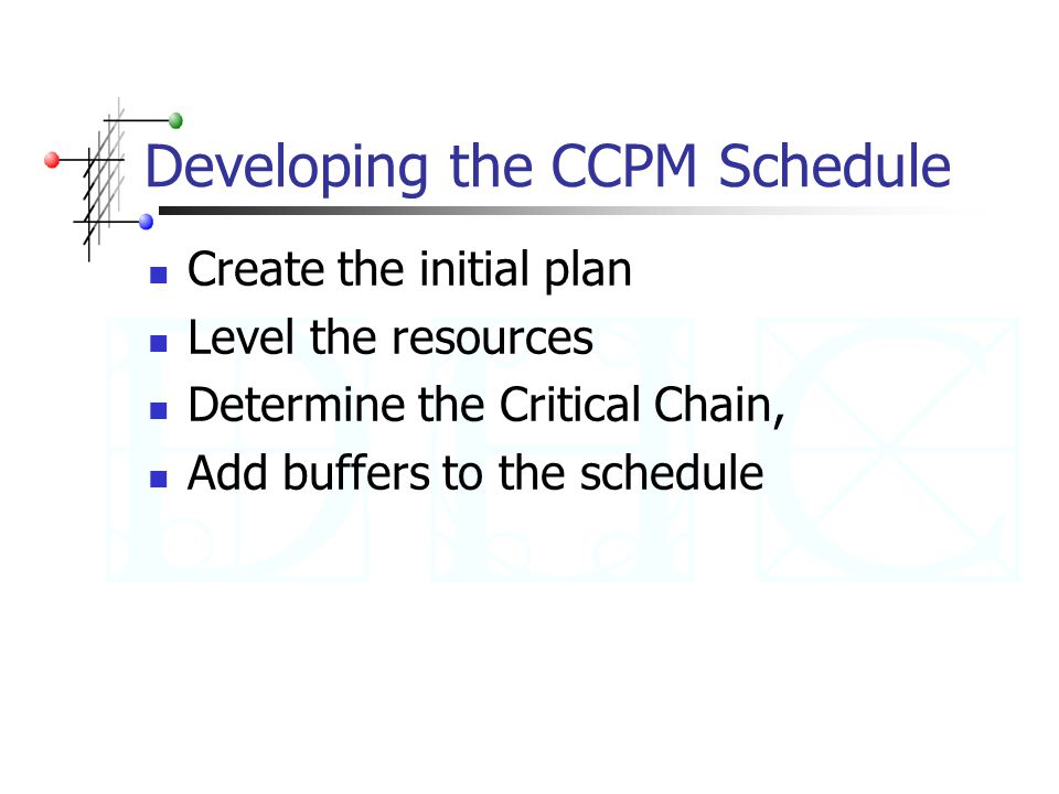 Developing the CCPM Schedule Create the initial plan Level the resources Determine the Critical Chain, Add buffers to the schedule
