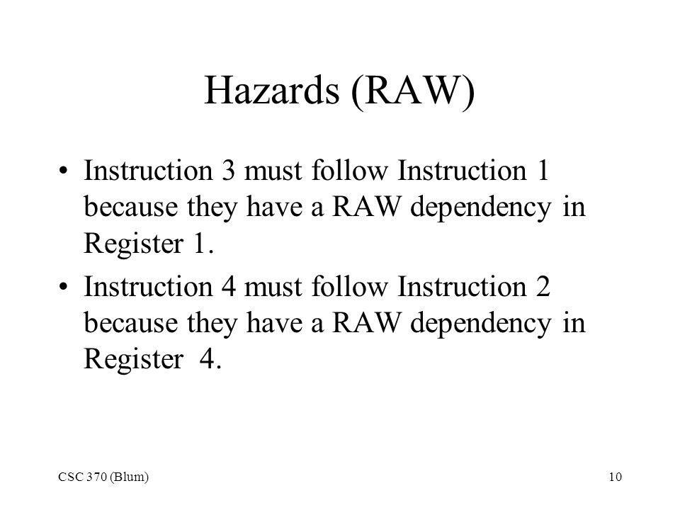 CSC 370 (Blum)10 Hazards (RAW) Instruction 3 must follow Instruction 1 because they have a RAW dependency in Register 1.