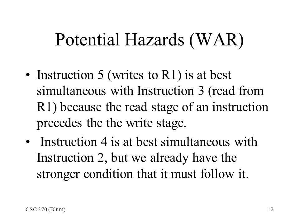 CSC 370 (Blum)12 Potential Hazards (WAR) Instruction 5 (writes to R1) is at best simultaneous with Instruction 3 (read from R1) because the read stage of an instruction precedes the the write stage.