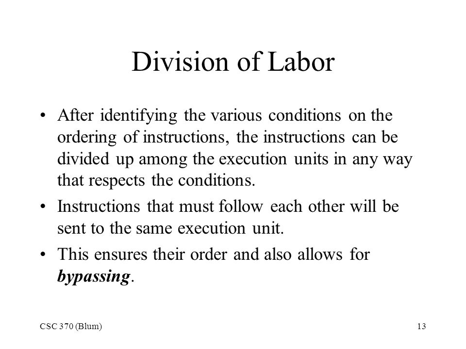 CSC 370 (Blum)13 Division of Labor After identifying the various conditions on the ordering of instructions, the instructions can be divided up among the execution units in any way that respects the conditions.