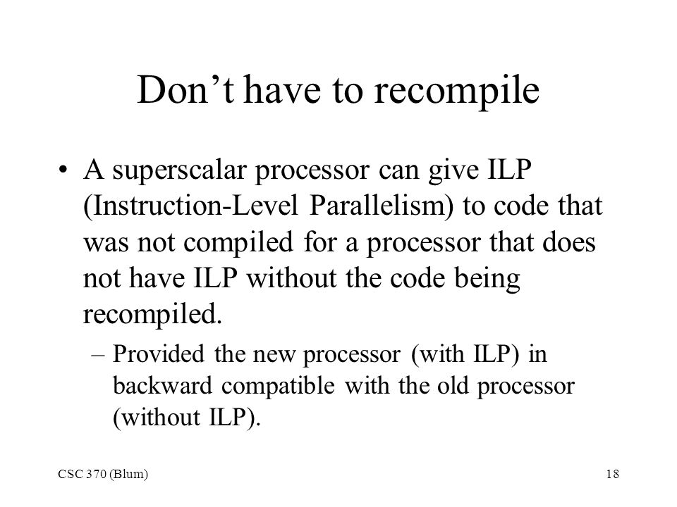 CSC 370 (Blum)18 Don't have to recompile A superscalar processor can give ILP (Instruction-Level Parallelism) to code that was not compiled for a processor that does not have ILP without the code being recompiled.