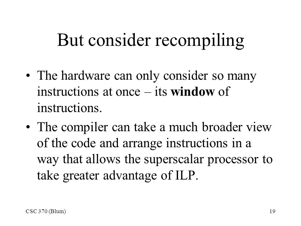 CSC 370 (Blum)19 But consider recompiling The hardware can only consider so many instructions at once – its window of instructions.
