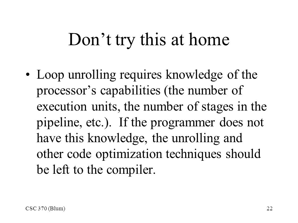 CSC 370 (Blum)22 Don't try this at home Loop unrolling requires knowledge of the processor's capabilities (the number of execution units, the number of stages in the pipeline, etc.).