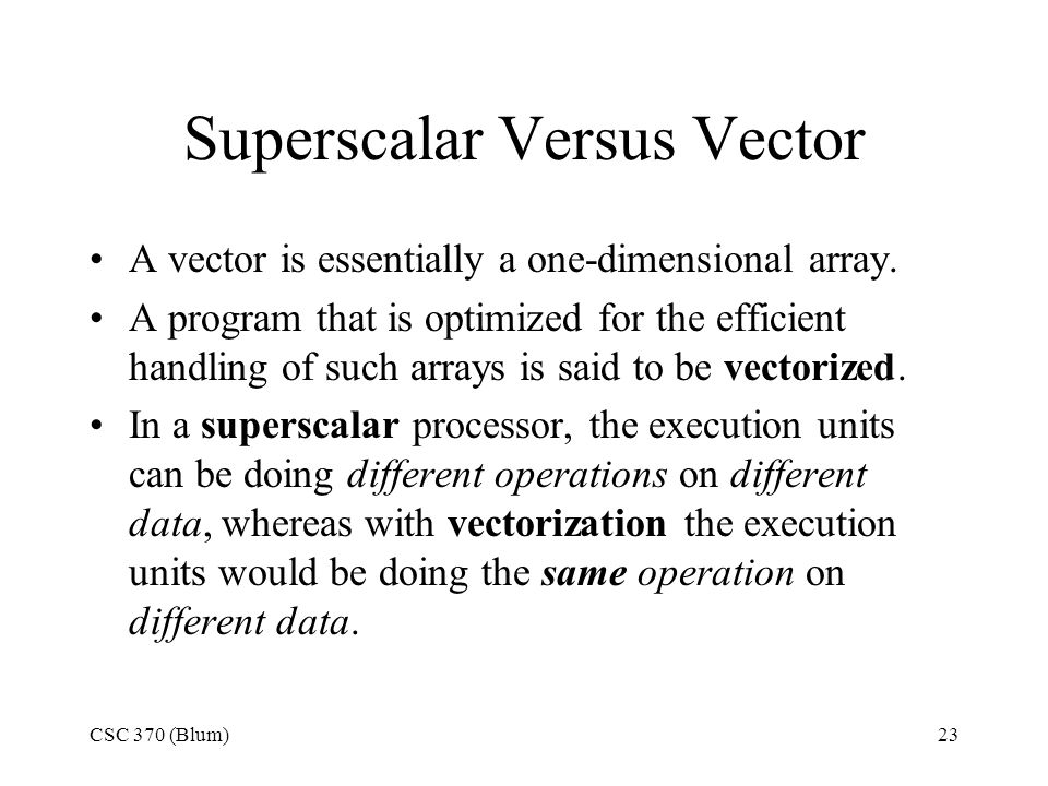 CSC 370 (Blum)23 Superscalar Versus Vector A vector is essentially a one-dimensional array.