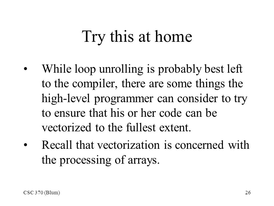 CSC 370 (Blum)26 Try this at home While loop unrolling is probably best left to the compiler, there are some things the high-level programmer can consider to try to ensure that his or her code can be vectorized to the fullest extent.