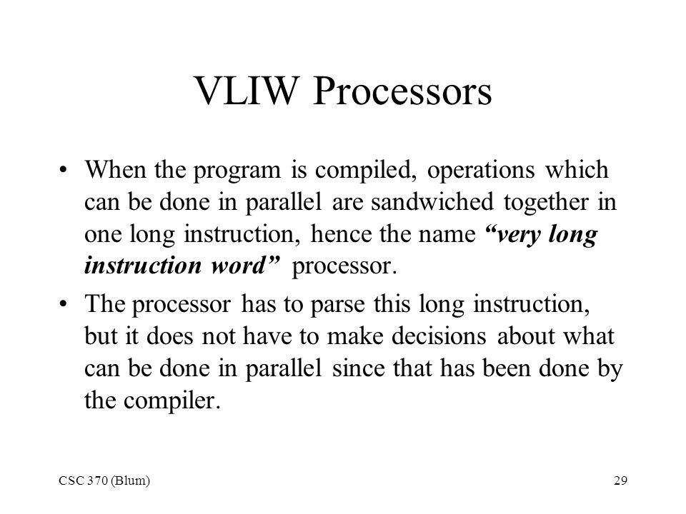 CSC 370 (Blum)29 VLIW Processors When the program is compiled, operations which can be done in parallel are sandwiched together in one long instruction, hence the name very long instruction word processor.