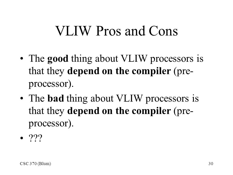 CSC 370 (Blum)30 VLIW Pros and Cons The good thing about VLIW processors is that they depend on the compiler (pre- processor).
