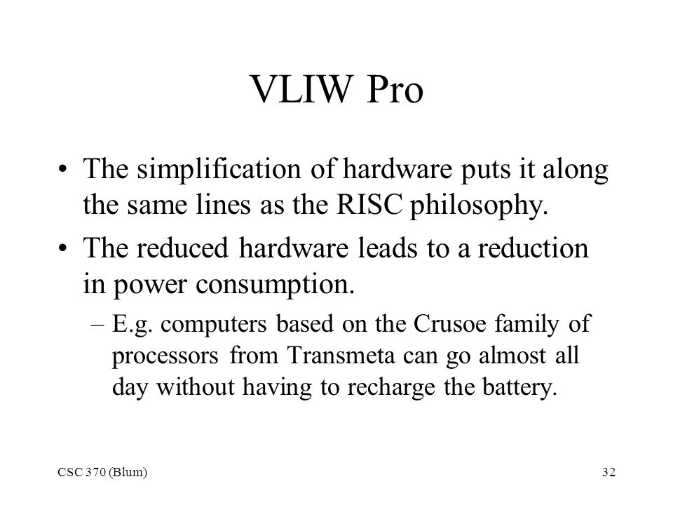 CSC 370 (Blum)32 VLIW Pro The simplification of hardware puts it along the same lines as the RISC philosophy.