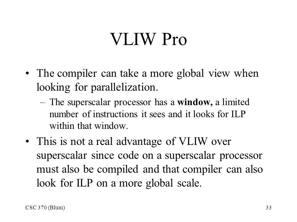 CSC 370 (Blum)33 VLIW Pro The compiler can take a more global view when looking for parallelization.