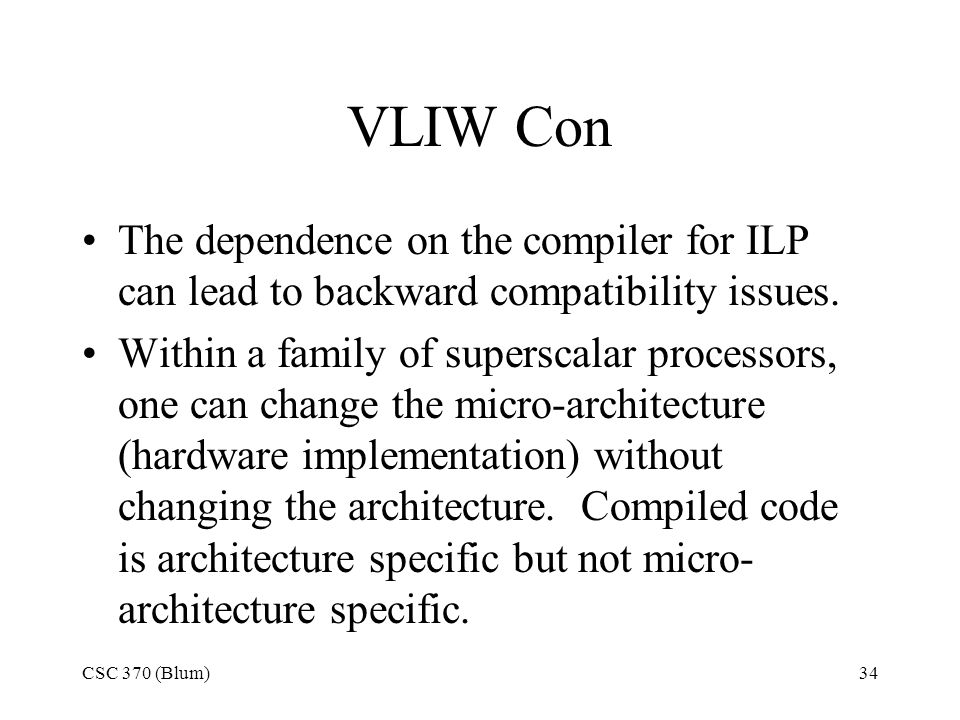 CSC 370 (Blum)34 VLIW Con The dependence on the compiler for ILP can lead to backward compatibility issues.