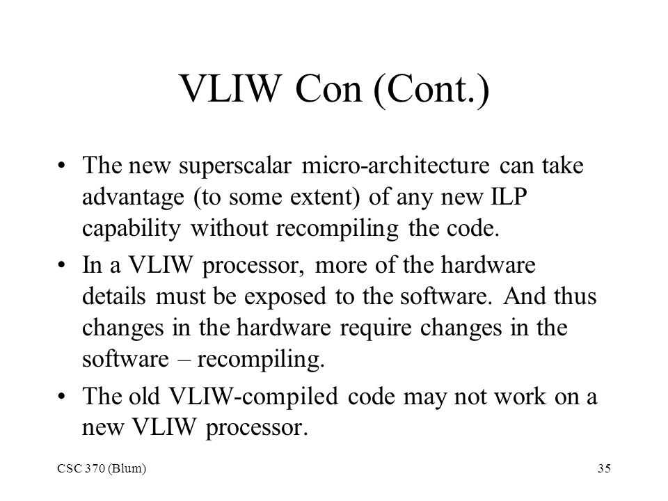 CSC 370 (Blum)35 VLIW Con (Cont.) The new superscalar micro-architecture can take advantage (to some extent) of any new ILP capability without recompiling the code.