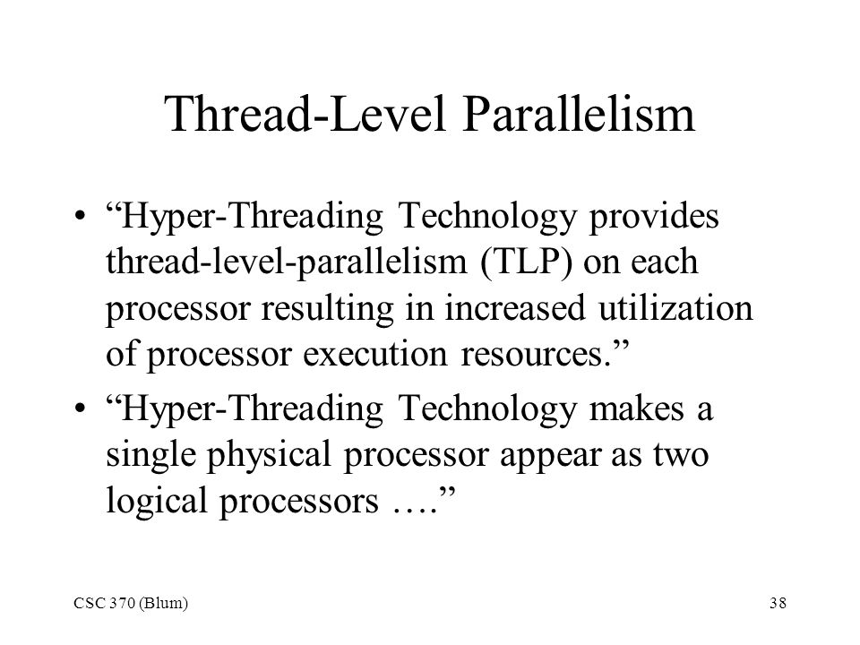 CSC 370 (Blum)38 Thread-Level Parallelism Hyper-Threading Technology provides thread-level-parallelism (TLP) on each processor resulting in increased utilization of processor execution resources. Hyper-Threading Technology makes a single physical processor appear as two logical processors ….
