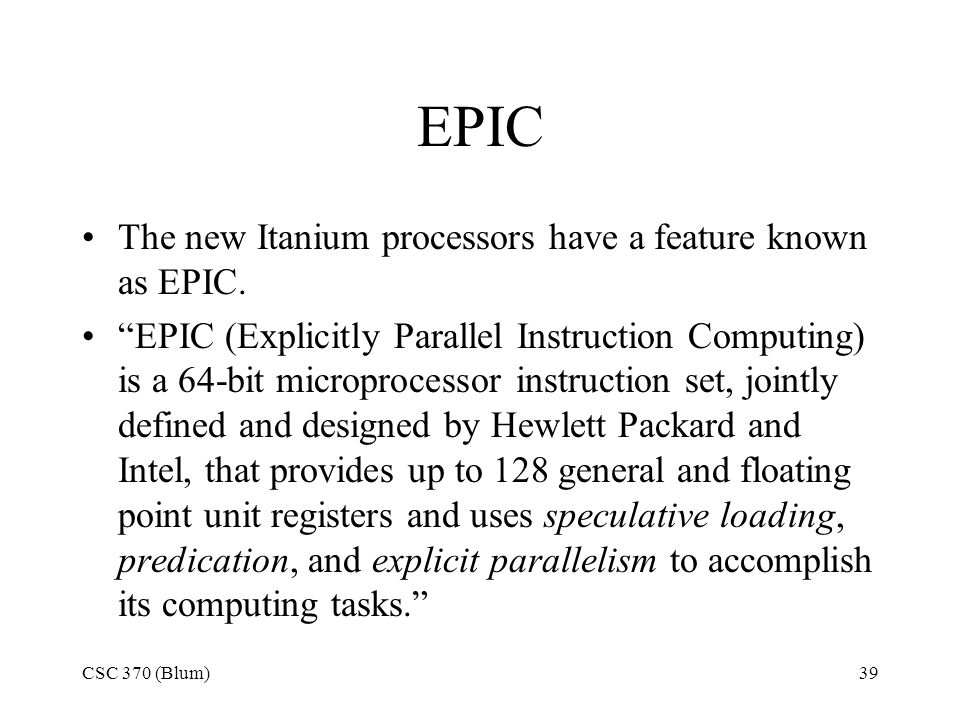 CSC 370 (Blum)39 EPIC The new Itanium processors have a feature known as EPIC.