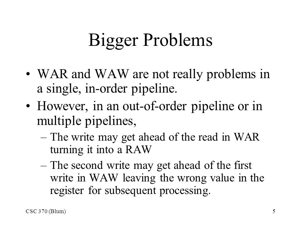 CSC 370 (Blum)5 Bigger Problems WAR and WAW are not really problems in a single, in-order pipeline.