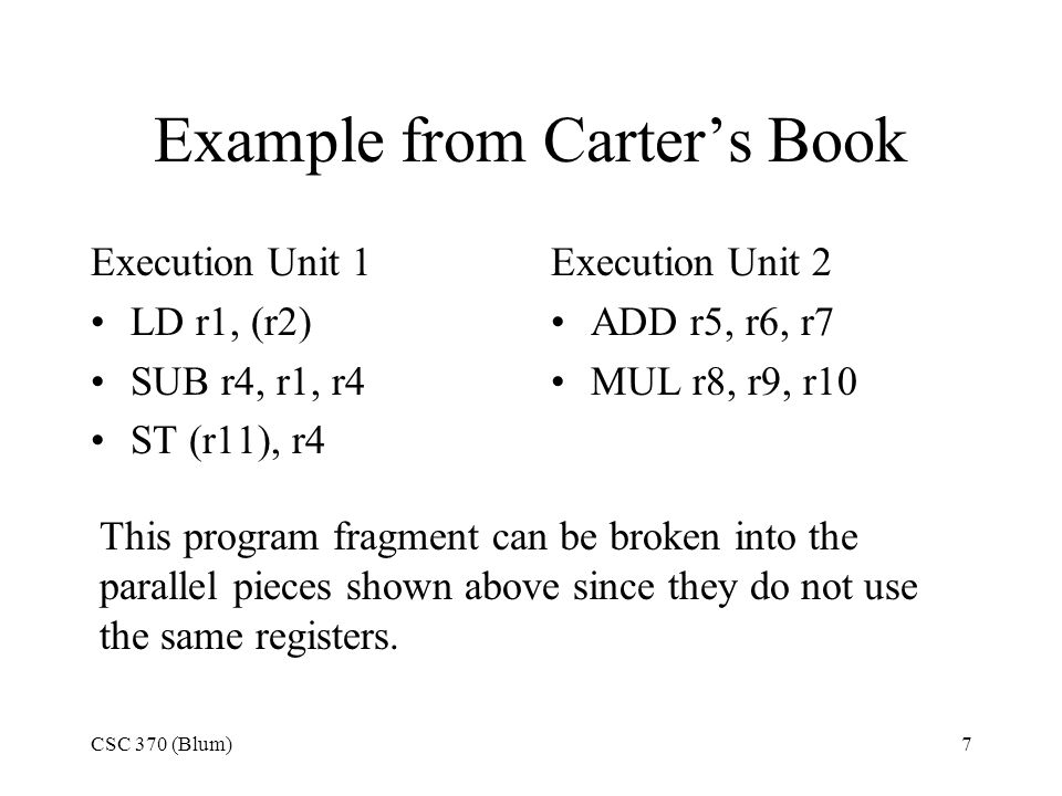 CSC 370 (Blum)7 Example from Carter's Book Execution Unit 1 LD r1, (r2) SUB r4, r1, r4 ST (r11), r4 Execution Unit 2 ADD r5, r6, r7 MUL r8, r9, r10 This program fragment can be broken into the parallel pieces shown above since they do not use the same registers.