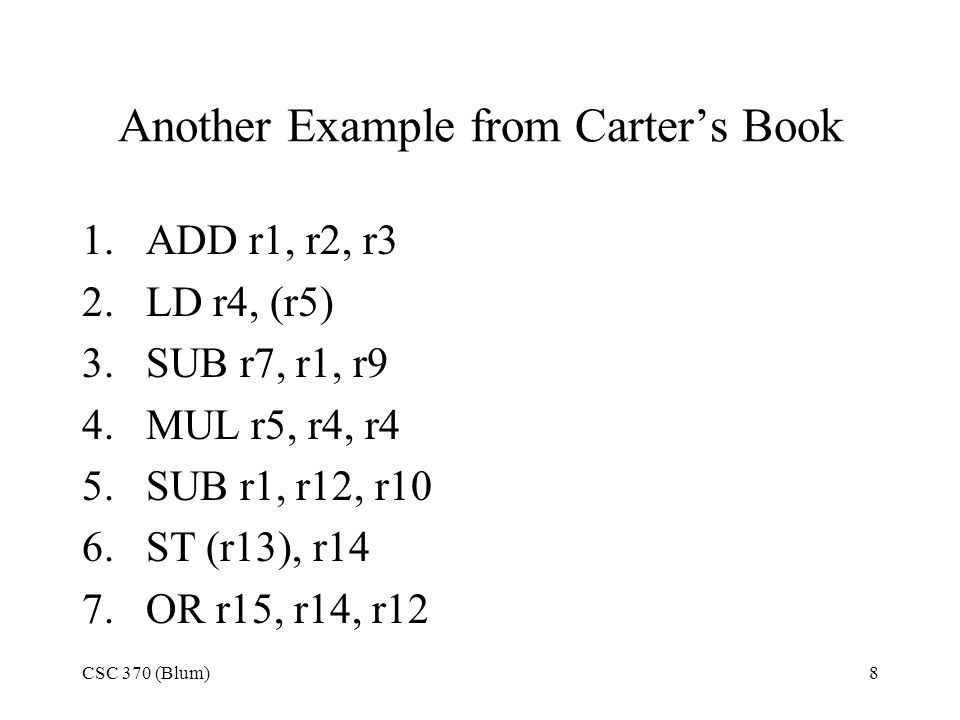 CSC 370 (Blum)8 Another Example from Carter's Book 1.ADD r1, r2, r3 2.LD r4, (r5) 3.SUB r7, r1, r9 4.MUL r5, r4, r4 5.SUB r1, r12, r10 6.ST (r13), r14 7.OR r15, r14, r12