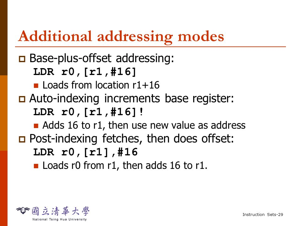 Instruction Sets-28 Example: C assignment  C: z = (a << 2) | (b & 15);  Assembler: (register reuse) ADR r4,a ; get address for a LDR r0,[r4] ; get value of a MOV r0,r0,LSL 2 ; perform shift ADR r4,b ; get address for b LDR r1,[r4] ; get value of b AND r1,r1,#15 ; perform AND ORR r1,r0,r1 ; perform OR ADR r4,z ; get address for z STR r1,[r4] ; store value for z
