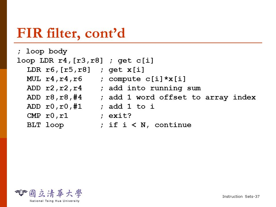 Instruction Sets-36 Example: FIR filter  C for finite impulse response (FIR) filter: for (i=0, f=0; i<N; i++) f = f + c[i]*x[i]; /* x[i]: periodic samples */  Assembler ; loop initiation code MOV r0,#0 ; use r0 for I MOV r8,#0 ; use separate index for arrays ADR r2,N ; get address for N LDR r1,[r2] ; get value of N MOV r2,#0 ; use r2 for f ADR r3,c ; load r3 with base of c ADR r5,x ; load r5 with base of x