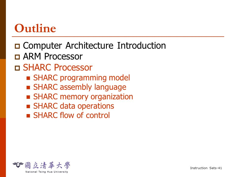 Instruction Sets-40 Summary of ARM  Load/store architecture  Most instructions are RISC, operate in single cycle Some multi-register operations take longer  All instructions can be executed conditionally  Details: please refer to Chapter 2 of the textbook