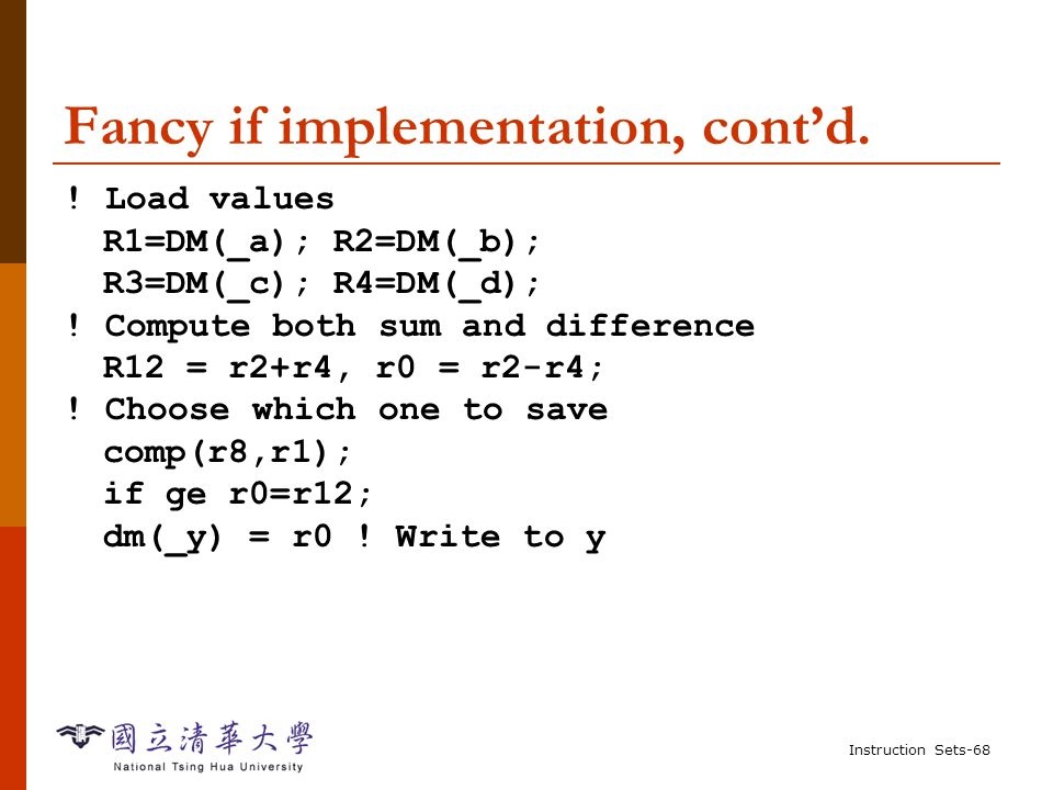 Instruction Sets-67 Fancy if implementation  C: if (a>b) y = c-d; else y = c+d;  Use parallelism to speed it up---compute both cases, then choose which one to store.