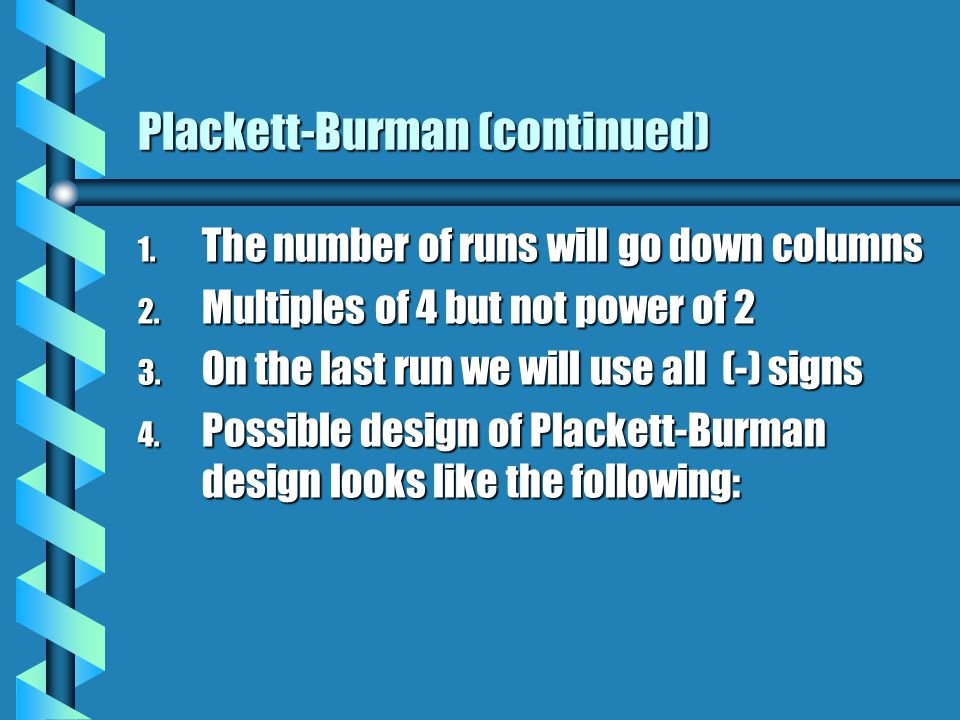 Plackett-Burman (continued) 1. The number of runs will go down columns 2.