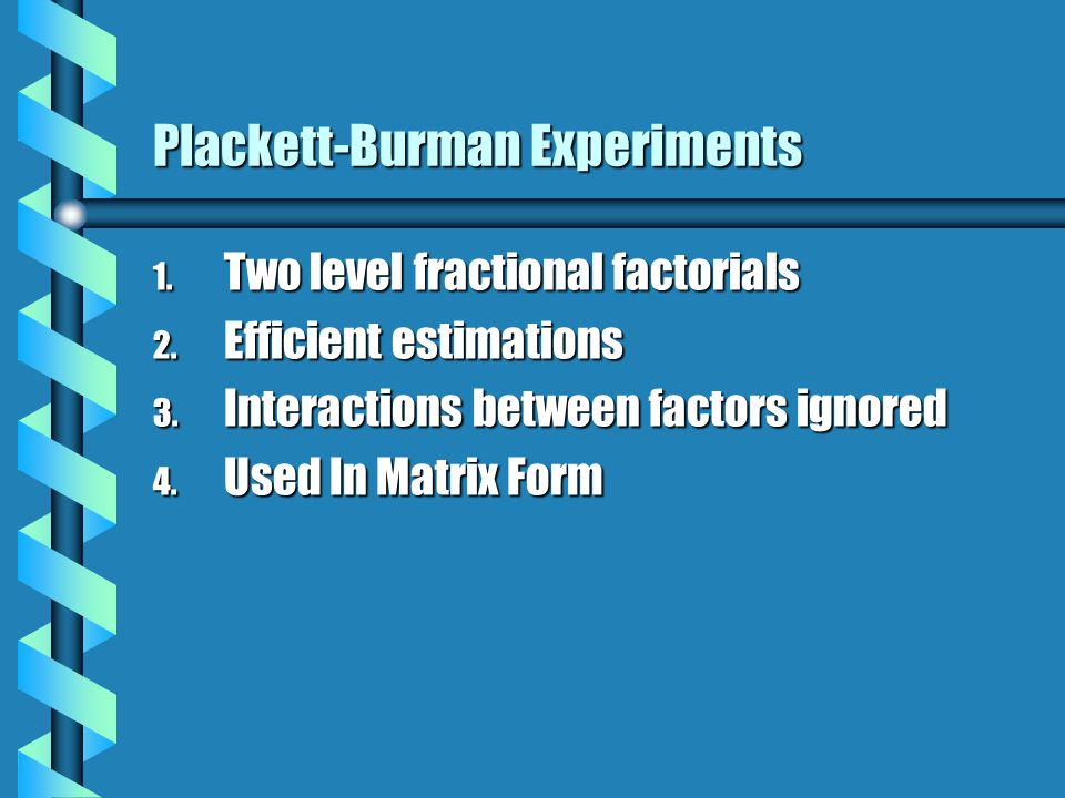 Plackett-Burman Experiments 1. Two level fractional factorials 2.