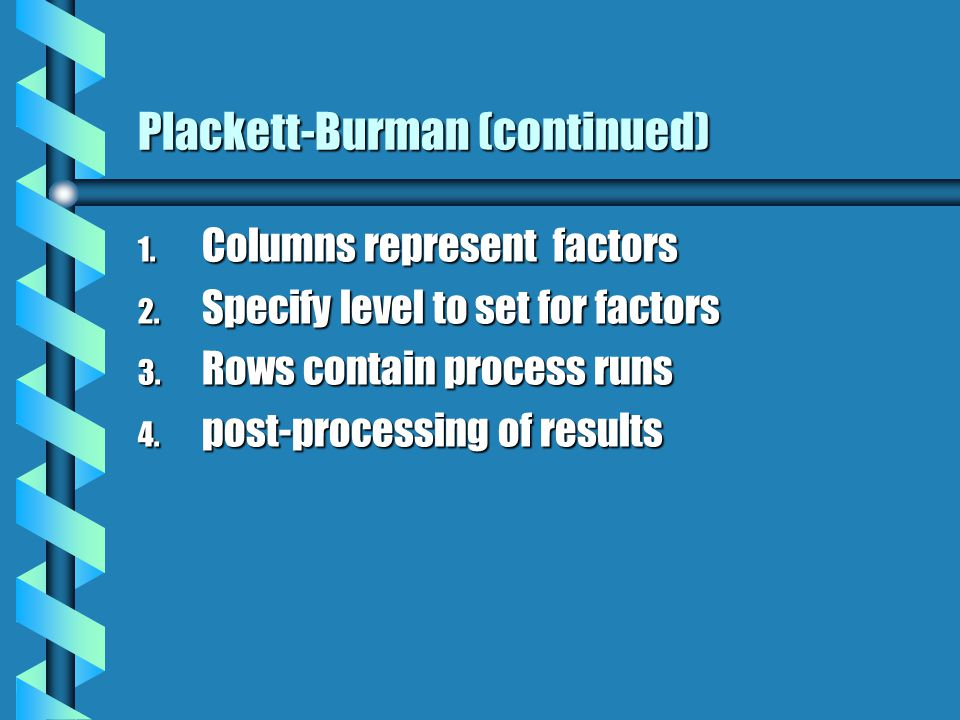 Plackett-Burman (continued) 1. Columns represent factors 2.