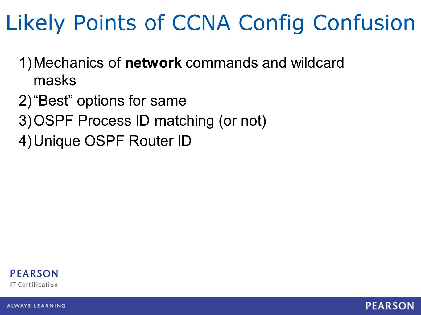 Likely Points of CCNA Config Confusion 1)Mechanics of network commands and wildcard masks 2) Best options for same 3)OSPF Process ID matching (or not) 4)Unique OSPF Router ID