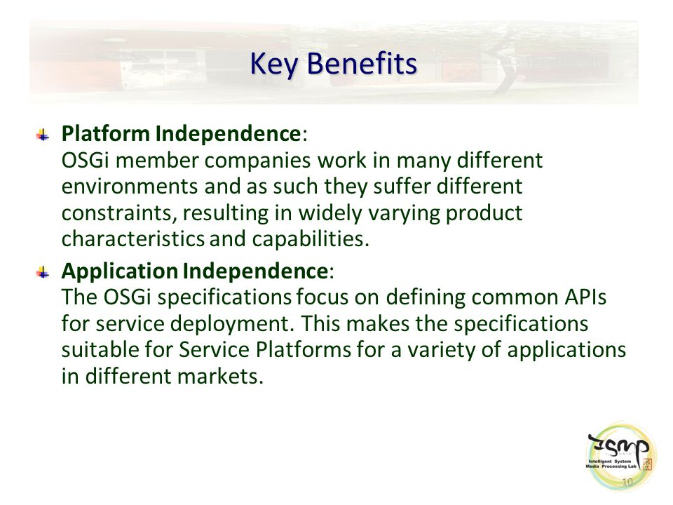 10 Key Benefits Platform Independence: OSGi member companies work in many different environments and as such they suffer different constraints, resulting in widely varying product characteristics and capabilities.