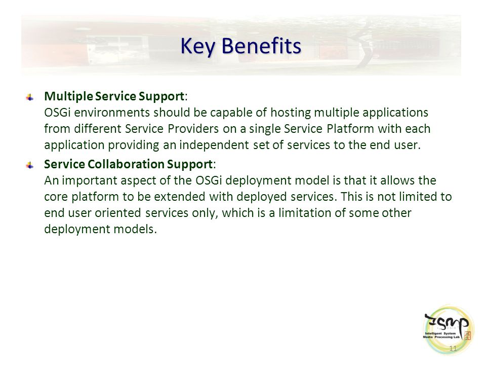 11 Key Benefits Multiple Service Support: OSGi environments should be capable of hosting multiple applications from different Service Providers on a single Service Platform with each application providing an independent set of services to the end user.