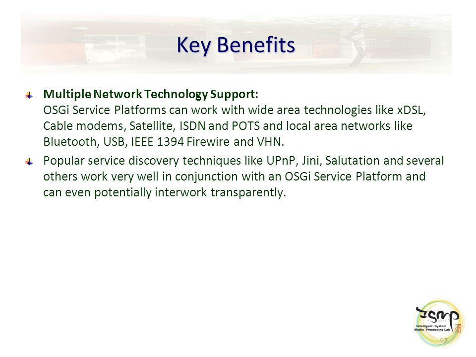 12 Key Benefits Multiple Network Technology Support: OSGi Service Platforms can work with wide area technologies like xDSL, Cable modems, Satellite, ISDN and POTS and local area networks like Bluetooth, USB, IEEE 1394 Firewire and VHN.