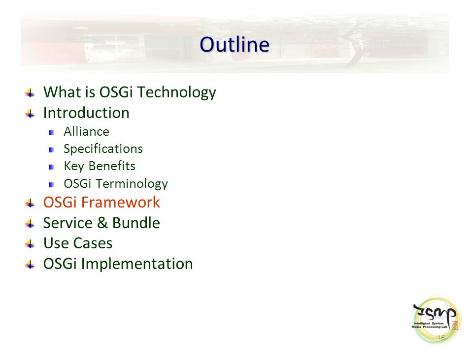16 Outline What is OSGi Technology Introduction Alliance Specifications Key Benefits OSGi Terminology OSGi Framework Service & Bundle Use Cases OSGi Implementation