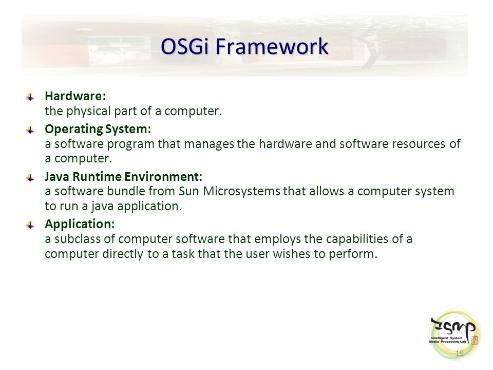 19 OSGi Framework Hardware: the physical part of a computer.