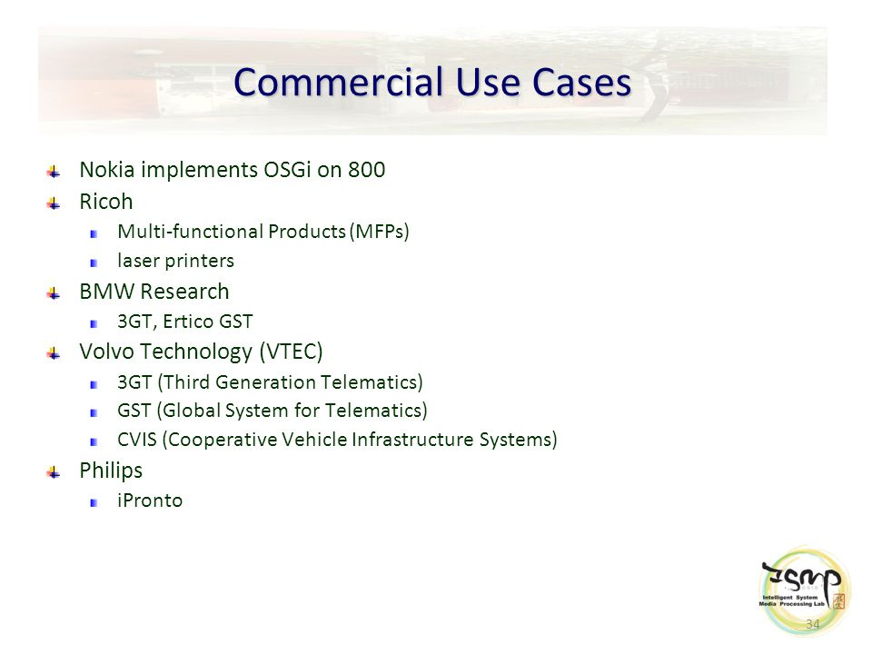 34 Commercial Use Cases Nokia implements OSGi on 800 Ricoh Multi-functional Products (MFPs) laser printers BMW Research 3GT, Ertico GST Volvo Technology (VTEC) 3GT (Third Generation Telematics) GST (Global System for Telematics) CVIS (Cooperative Vehicle Infrastructure Systems) Philips iPronto