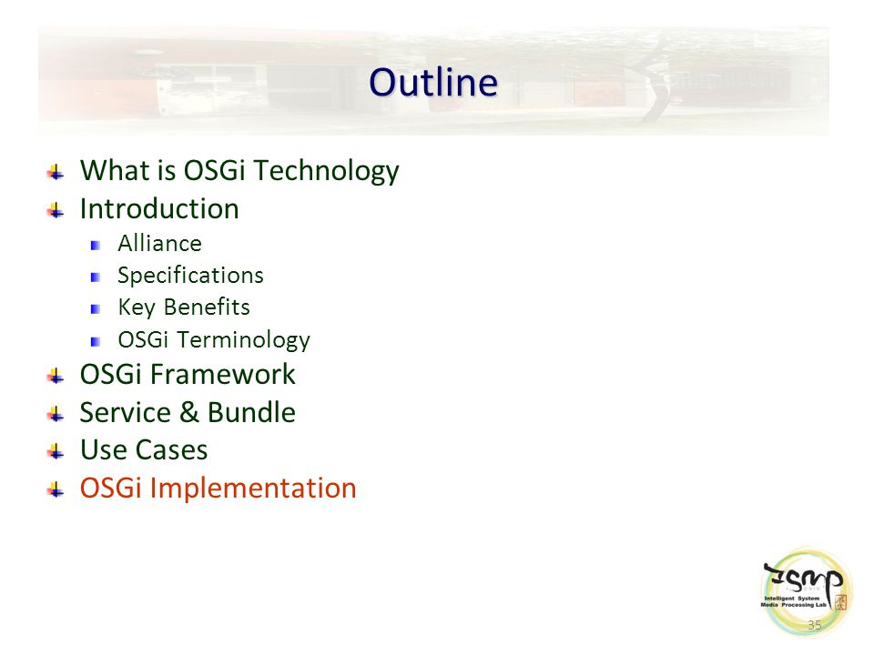 35 Outline What is OSGi Technology Introduction Alliance Specifications Key Benefits OSGi Terminology OSGi Framework Service & Bundle Use Cases OSGi Implementation
