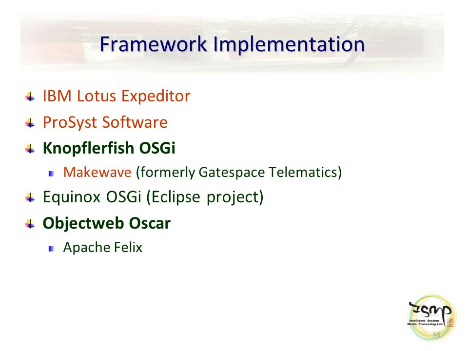 36 Framework Implementation IBM Lotus Expeditor ProSyst Software Knopflerfish OSGi Makewave (formerly Gatespace Telematics) Equinox OSGi (Eclipse project) Objectweb Oscar Apache Felix