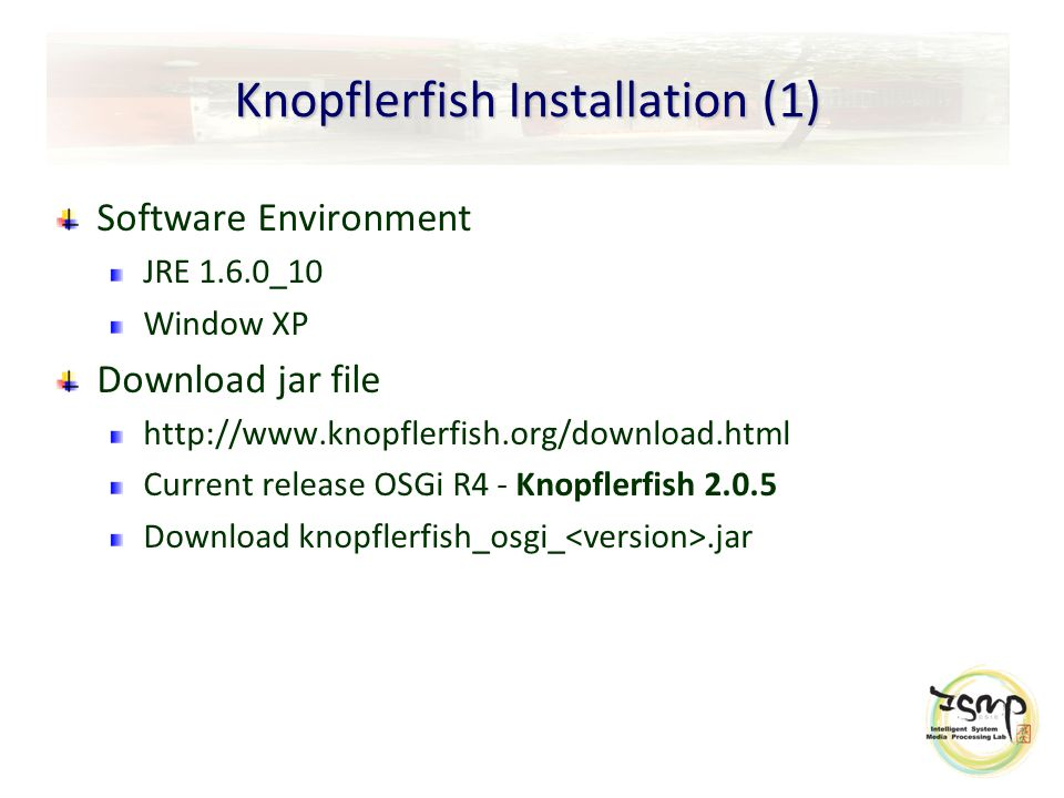 Knopflerfish Installation (1) Software Environment JRE 1.6.0_10 Window XP Download jar file http://www.knopflerfish.org/download.html Current release OSGi R4 - Knopflerfish 2.0.5 Download knopflerfish_osgi_.jar