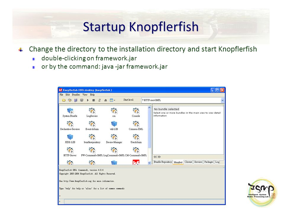 Startup Knopflerfish Change the directory to the installation directory and start Knopflerfish double-clicking on framework.jar or by the command: java -jar framework.jar