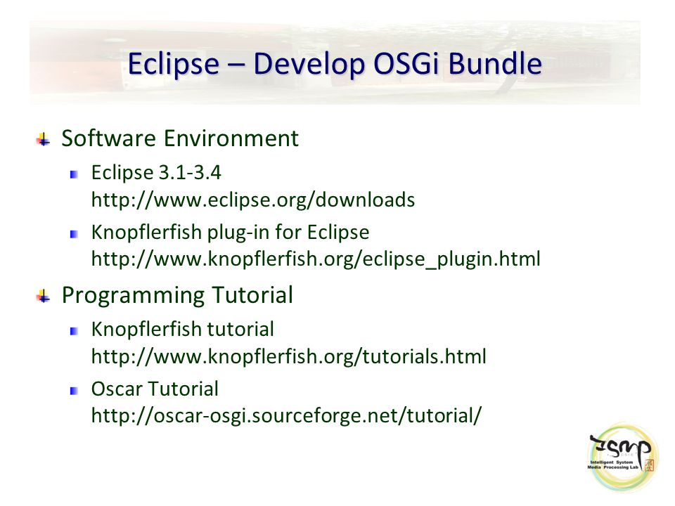 Eclipse – Develop OSGi Bundle Software Environment Eclipse 3.1-3.4 http://www.eclipse.org/downloads Knopflerfish plug-in for Eclipse http://www.knopflerfish.org/eclipse_plugin.html Programming Tutorial Knopflerfish tutorial http://www.knopflerfish.org/tutorials.html Oscar Tutorial http://oscar-osgi.sourceforge.net/tutorial/