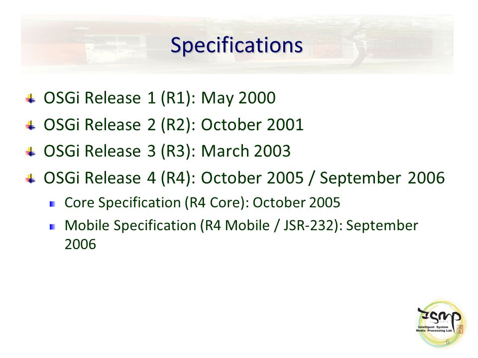 6 Specifications OSGi Release 1 (R1): May 2000 OSGi Release 2 (R2): October 2001 OSGi Release 3 (R3): March 2003 OSGi Release 4 (R4): October 2005 / September 2006 Core Specification (R4 Core): October 2005 Mobile Specification (R4 Mobile / JSR-232): September 2006