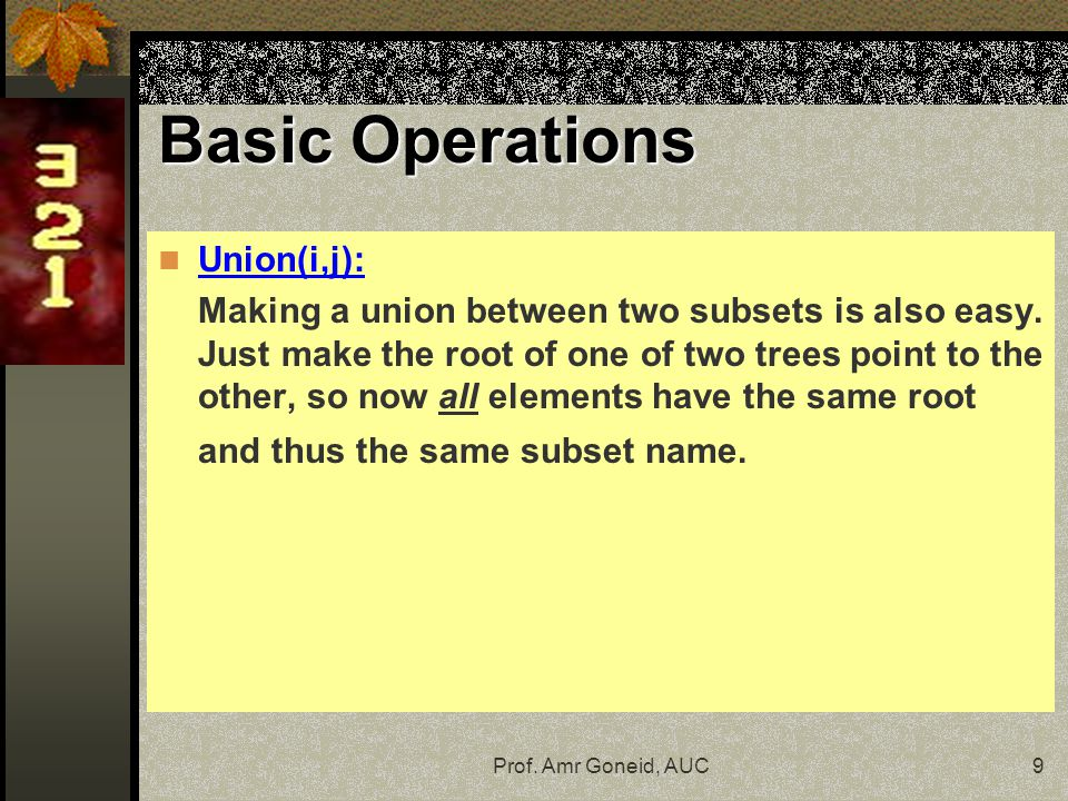 Prof. Amr Goneid, AUC9 Union(i,j): Making a union between two subsets is also easy.