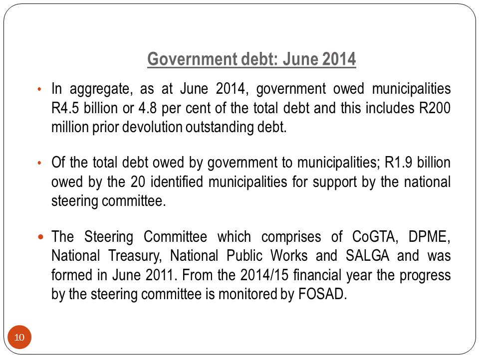 Government debt: June 2014 In aggregate, as at June 2014, government owed municipalities R4.5 billion or 4.8 per cent of the total debt and this includes R200 million prior devolution outstanding debt.