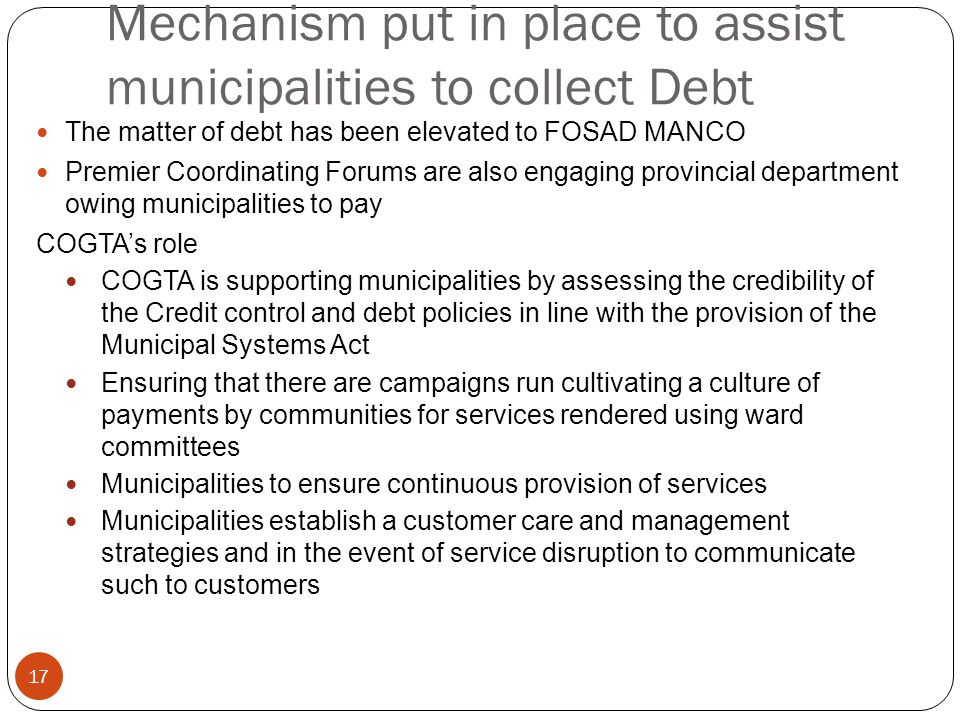 Mechanism put in place to assist municipalities to collect Debt The matter of debt has been elevated to FOSAD MANCO Premier Coordinating Forums are also engaging provincial department owing municipalities to pay COGTA's role COGTA is supporting municipalities by assessing the credibility of the Credit control and debt policies in line with the provision of the Municipal Systems Act Ensuring that there are campaigns run cultivating a culture of payments by communities for services rendered using ward committees Municipalities to ensure continuous provision of services Municipalities establish a customer care and management strategies and in the event of service disruption to communicate such to customers 17
