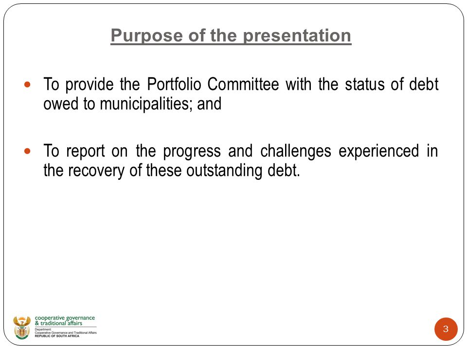 3 Purpose of the presentation To provide the Portfolio Committee with the status of debt owed to municipalities; and To report on the progress and challenges experienced in the recovery of these outstanding debt.