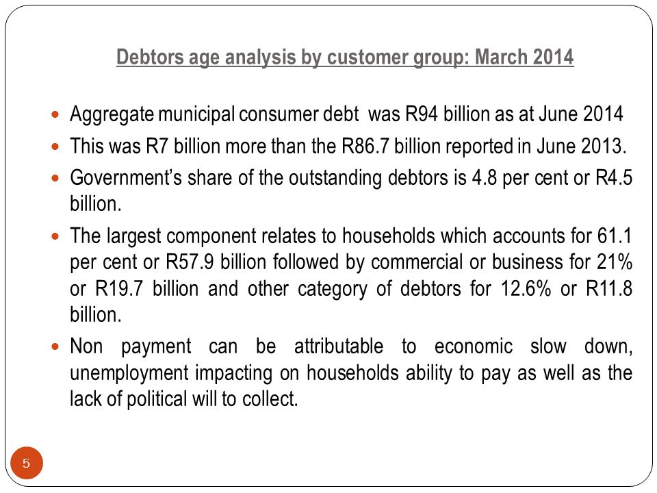 Debtors age analysis by customer group: March 2014 Aggregate municipal consumer debt was R94 billion as at June 2014 This was R7 billion more than the R86.7 billion reported in June 2013.