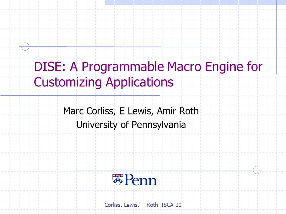 Corliss, Lewis, + Roth ISCA-30 DISE: A Programmable Macro Engine for Customizing Applications Marc Corliss, E Lewis, Amir Roth University of Pennsylvania