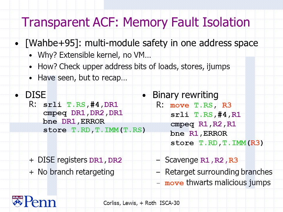 Corliss, Lewis, + Roth ISCA-30 Transparent ACF: Memory Fault Isolation [Wahbe+95]: multi-module safety in one address space Why.