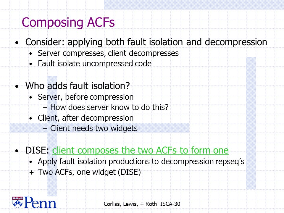 Corliss, Lewis, + Roth ISCA-30 Composing ACFs Consider: applying both fault isolation and decompression Server compresses, client decompresses Fault isolate uncompressed code Who adds fault isolation.